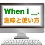 『When I ____.』の意味と使い方