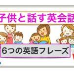 子供と話す英会話『6つの英語フレーズ』<初心者でもとても分かりやすい動画でレッスン>