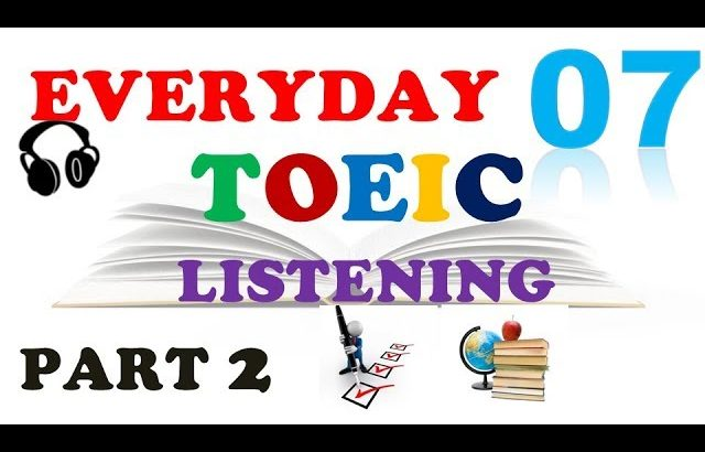 EVERYDAY TOEIC PART 2 LISTENING ONLY 07 – IN 60 MINUTES With transcripts
