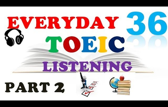 TOEIC LISTENING PART 2 ONLY 036 – WITH TRANSCRIPTS