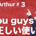 【Ask Arthur #3】あなたは「You guys」を正しく使えていますか? #047