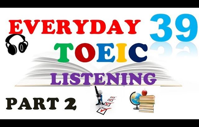 TOEIC LISTENING PART 2 ONLY 039 – WITH TRANSCRIPTS