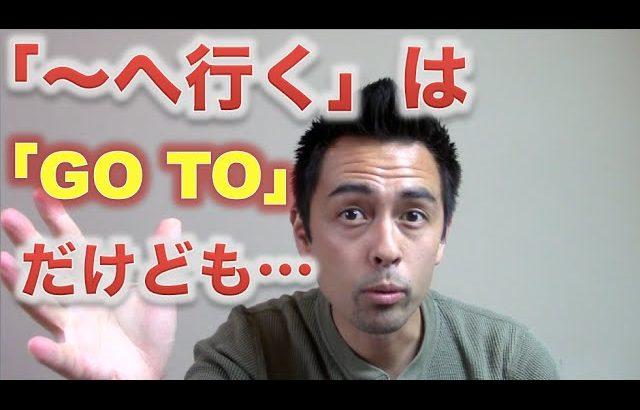 「〜へ行く」は「Go to」だけども・・・【#44】