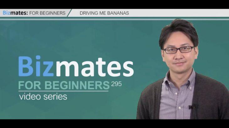 "Bizmates初級ビジネス英会話 Point295 ""Driving me Bananas"""