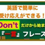 『Don't』だけから始まる 英語で簡単に受け応えができる『一言』フレーズ!