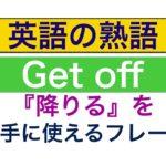 Get off『降りる』英語の熟語を上手に使えるようになるレッスン!