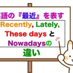 英語で『最近は』を表す『Recently』『 Lately』『 Nowadays』 『These days』の違い!<初心者から中級レベルの方が対象の分かりやすい説明>(例文を使った授業)