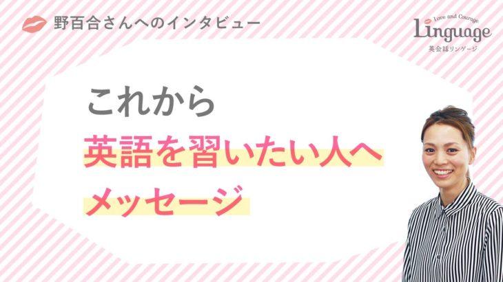 野百合さん 「英語を習いたい人へのメッセージ」