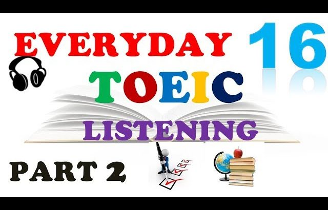 EVERYDAY TOEIC PART 2 LISTENING ONLY 16 – IN 60 MINUTES With transcripts