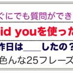 すぐにでも質問ができる『Did youを使った』(昨日__したの?)色んな25フレーズ