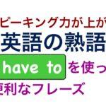 スピーキング力が上がる英語の熟語『I have to 』を使った便利なフレーズが身につくレッスン