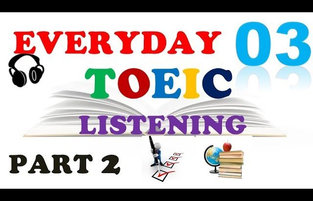 EVERYDAY PART 2 TOEIC LISTENING 03 – IN 60 MINS With Transcripts