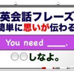 ___しなよ。『You need __. 』 英会話フレーズ