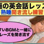 【究極の英会話レッスン】熟睡聞き流し練習シリーズ第6弾 (眠りやすいBGMと一緒に英語フレーズを聞き流す)