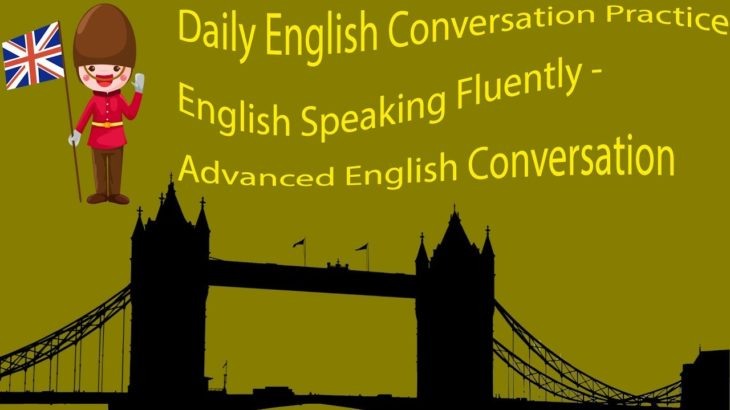 Daily English Conversation Practice English Speaking Fluently – Advanced English Conversation