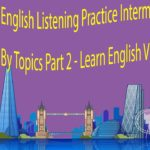 English Listening Practice Intermediate Level By Topics Part 2 – Learn English Via Listening