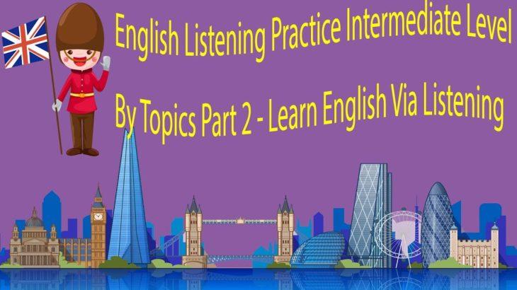 English Listening Practice Intermediate Level By Topics Part 2 – Learn English Via Listening