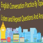 English Conversation Practice By Topics – Listen and Repeat Questions And Answers In English
