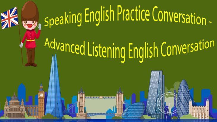 Speaking English Practice Conversation – Advanced Listening English Conversation