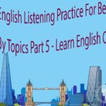 English Listening Practice For Beginners By Topics Part 5 – Learn English Conversation