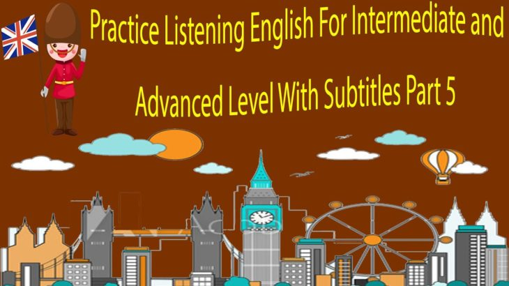 Practice Listening English For Intermediate and Advanced Level With Subtitles Part 5