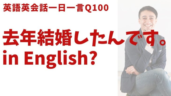 「去年結婚したんです」は英語でなんて言う?英語英会話一日一言-Q100