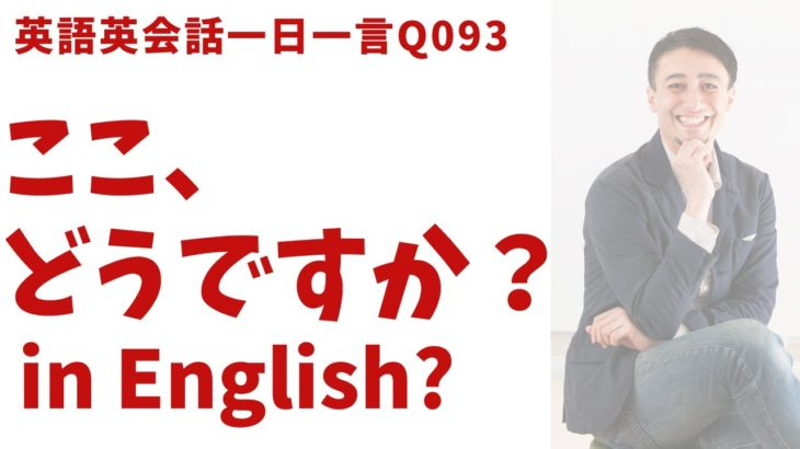 「ここ、どう?」は英語でなんて言うでしょう?ネイティブ発音と英語表現が身につく英語英会話一日一言-Q093