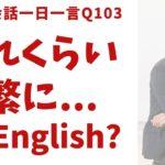 「どれくらい頻繁に…」は英語で?ネイティブの表現と発音を一瞬で身につける、英語英会話一日一言-Q103