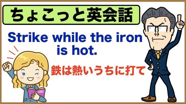 気持ちが熱々の時にやっておかないと・・・・今でしょ!!【ちょこっと英会話】029Strike while the iron is hot.(鉄は熱いうちに打て)