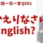 「おかえりなさい」は英語でなんて言うでしょう?ネイティブ発音と英語表現が身につく英語英会話一日一言-Q081