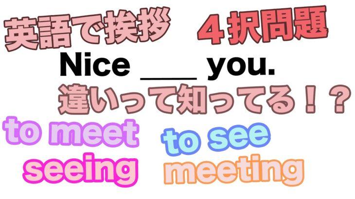 【英語で挨拶】4択問題 Nice to ____ you. 違いって知ってる!?(to  meet、to see、meeting、seeing)