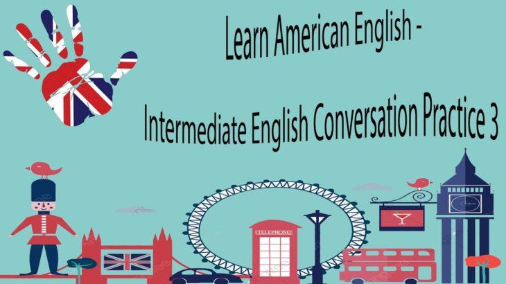 Learn American English – Intermediate English Conversation Practice 3