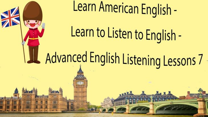 Learn American English – Learn to Listen to English – Advanced English Listening Lessons 7