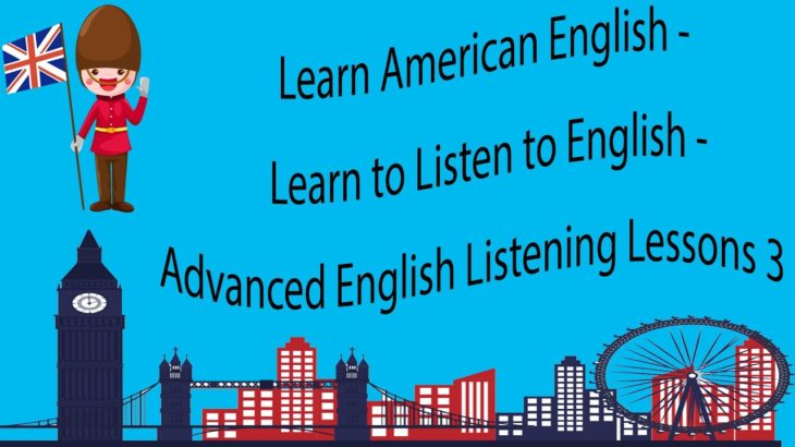Learn American English – Learn to Listen to English – Advanced English Listening Lessons 3