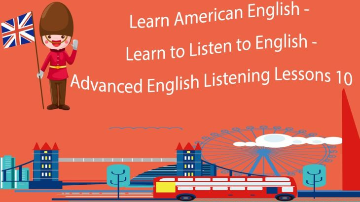 Learn American English – Learn to Listen to English – Advanced English Listening Lessons 10
