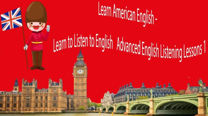 Learn American English – Learn to Listen to English   Advanced English Listening Lessons 1