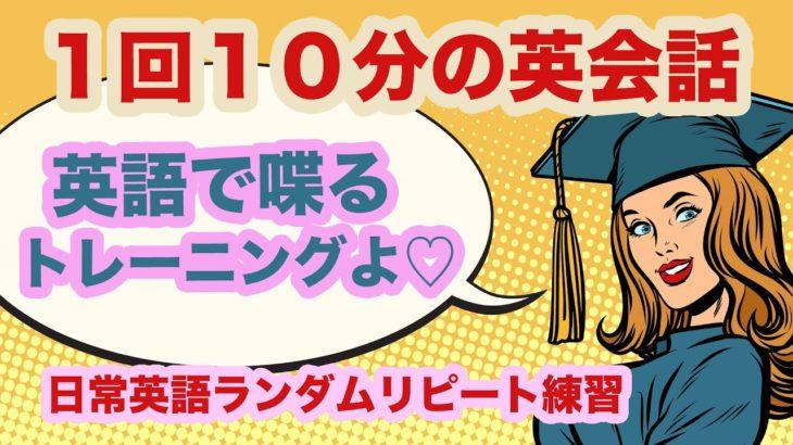 1回10分の英会話『英語で喋るトレーニングよ♡』日常英語ランダムリピート練習  第16弾